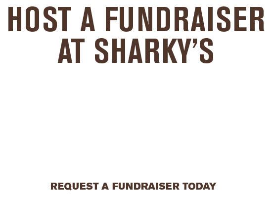 Host a Fundraiser at Sharky's - 20% of sales generated by your supporters will be donated to your organization