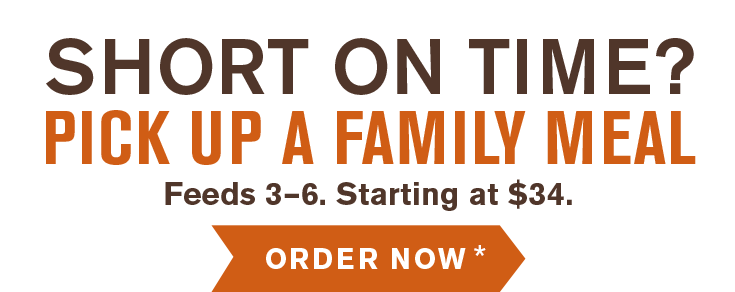 Short on time? Pick up a Family Meal. Order Now.