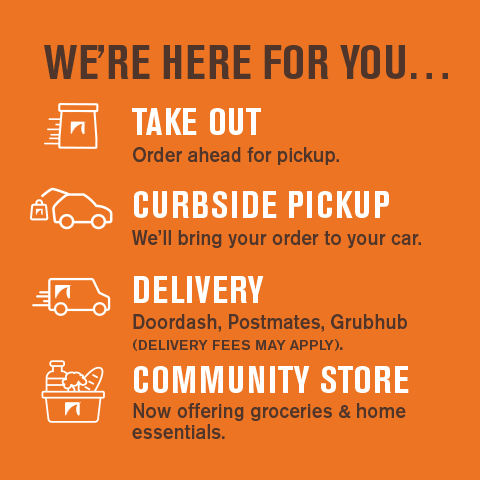 We're here for You. Offering Take-Out, Curbside Pickup, Delivery and Now Groceries & Home Essentials at our Community Store.